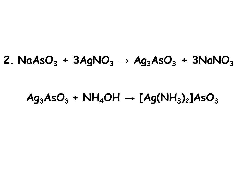 2. NaAsO3 + 3AgNO3 → Ag3AsO3 + 3NaNO3 Ag3AsO3 + NH4OH → [Ag(NH3)2]AsO3